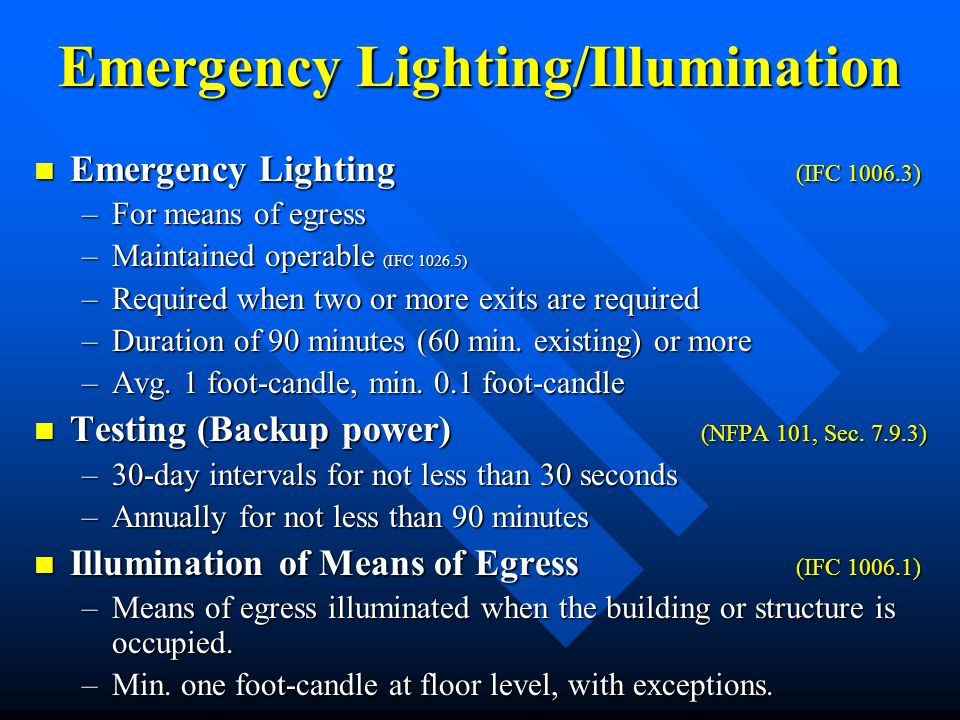 Emergency Lighting/Illumination Emergency Lighting (IFC 1006.3) Emergency Lighting (IFC 1006.3) –For means of egress –Maintained operable (IFC 1026.5)