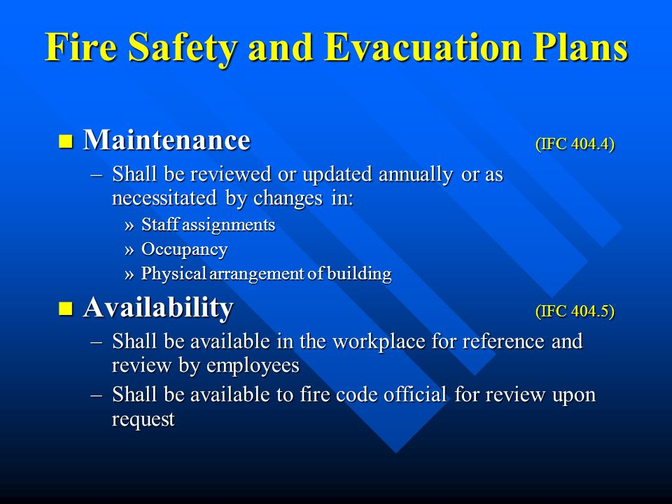 Fire Safety and Evacuation Plans Maintenance (IFC 404.4) Maintenance (IFC 404.4) –Shall be reviewed or updated annually or as necessitated by changes