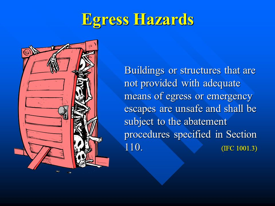 Egress Hazards Buildings or structures that are not provided with adequate means of egress or emergency escapes are unsafe and shall be subject to the