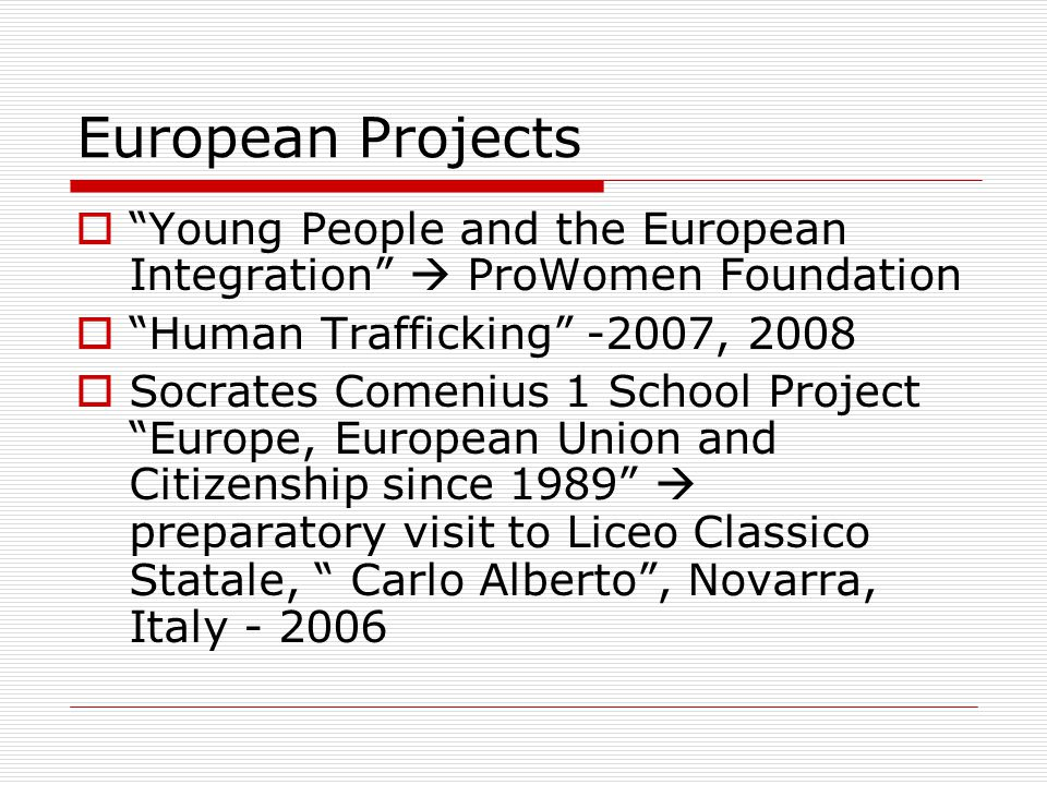 European Projects Young People and the European Integration ProWomen Foundation Human Trafficking -2007, 2008 Socrates Comenius 1 School Project Europe, European Union and Citizenship since 1989 preparatory visit to Liceo Classico Statale, Carlo Alberto, Novarra, Italy - 2006