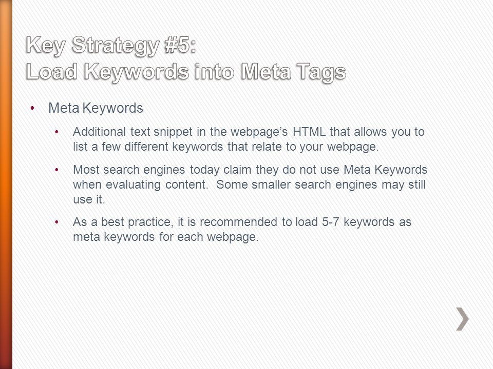 Meta Keywords Additional text snippet in the webpages HTML that allows you to list a few different keywords that relate to your webpage.