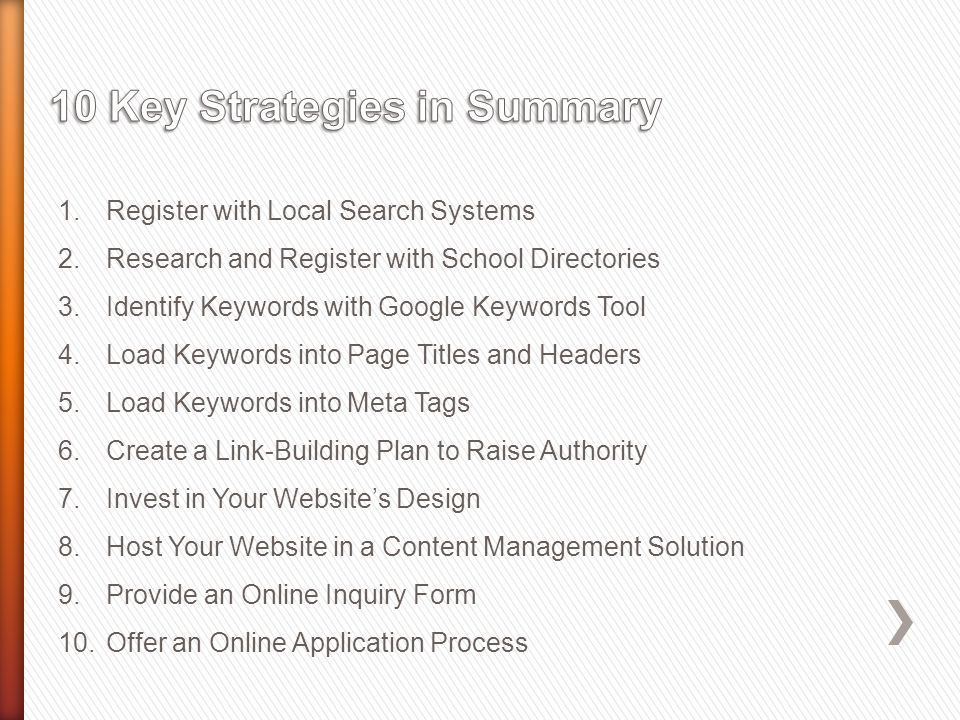 1.Register with Local Search Systems 2.Research and Register with School Directories 3.Identify Keywords with Google Keywords Tool 4.Load Keywords into Page Titles and Headers 5.Load Keywords into Meta Tags 6.Create a Link-Building Plan to Raise Authority 7.Invest in Your Websites Design 8.Host Your Website in a Content Management Solution 9.Provide an Online Inquiry Form 10.Offer an Online Application Process
