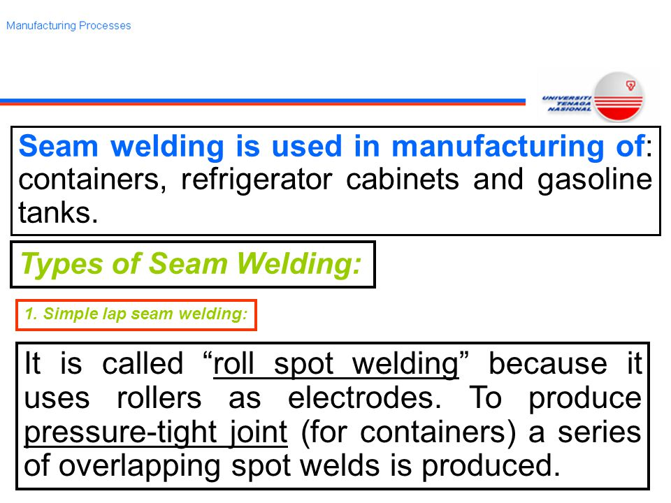 Seam welding is used in manufacturing of: containers, refrigerator cabinets and gasoline tanks.