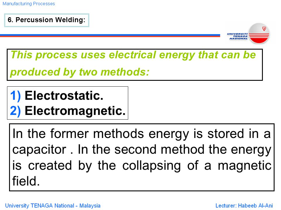 6. Percussion Welding: This process uses electrical energy that can be produced by two methods: 1) Electrostatic. 2) Electromagnetic. In the former me