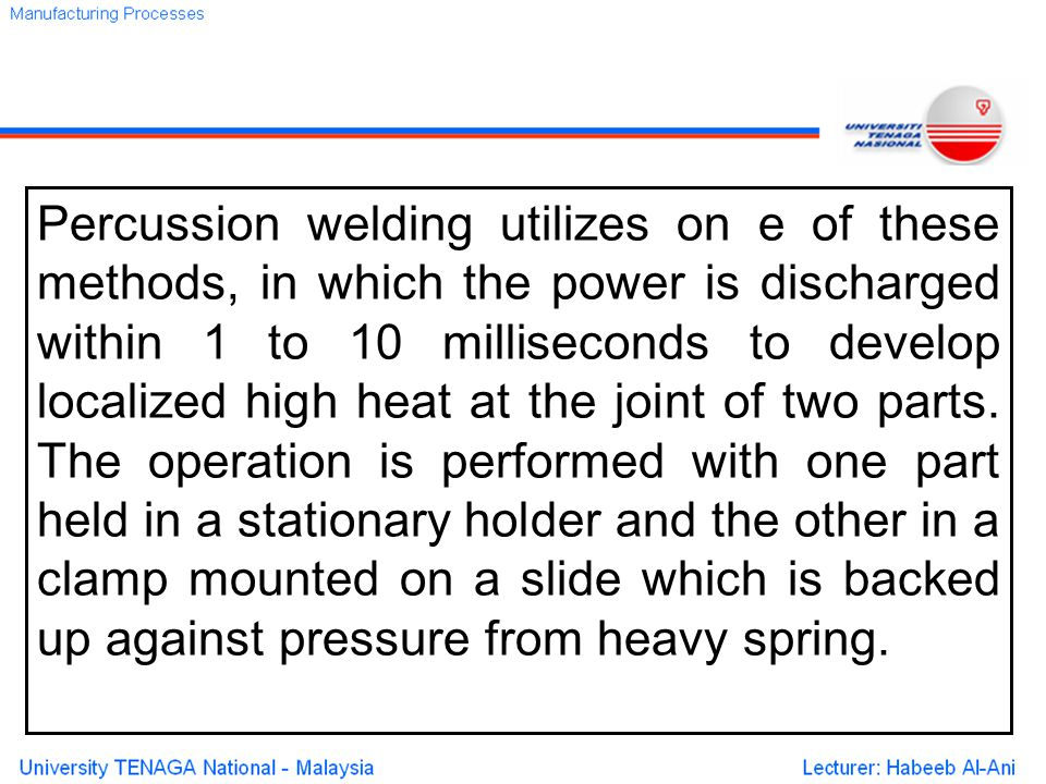 Percussion welding utilizes on e of these methods, in which the power is discharged within 1 to 10 milliseconds to develop localized high heat at the joint of two parts.