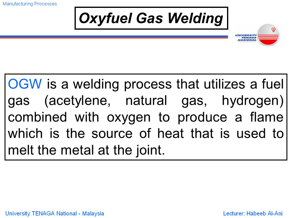 Oxyfuel Gas Welding OGW is a welding process that utilizes a fuel gas (acetylene, natural gas, hydrogen) combined with oxygen to produce a flame which is the source of heat that is used to melt the metal at the joint.