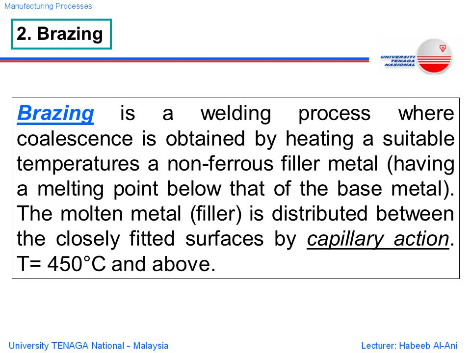 2. Brazing Brazing is a welding process where coalescence is obtained by heating a suitable temperatures a non-ferrous filler metal (having a melting