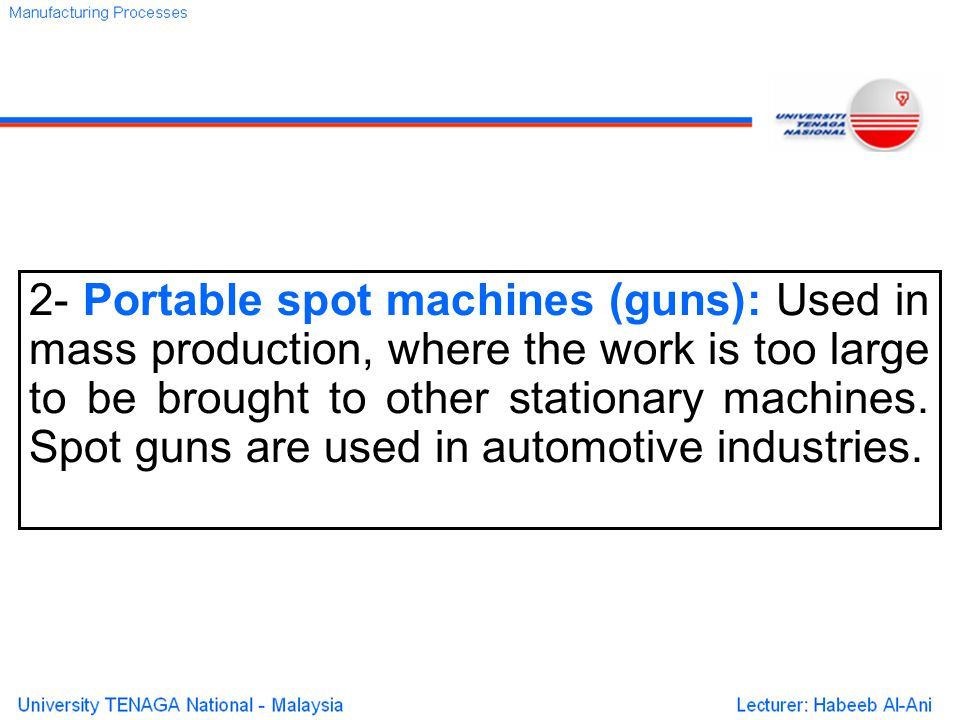 2- Portable spot machines (guns): Used in mass production, where the work is too large to be brought to other stationary machines.