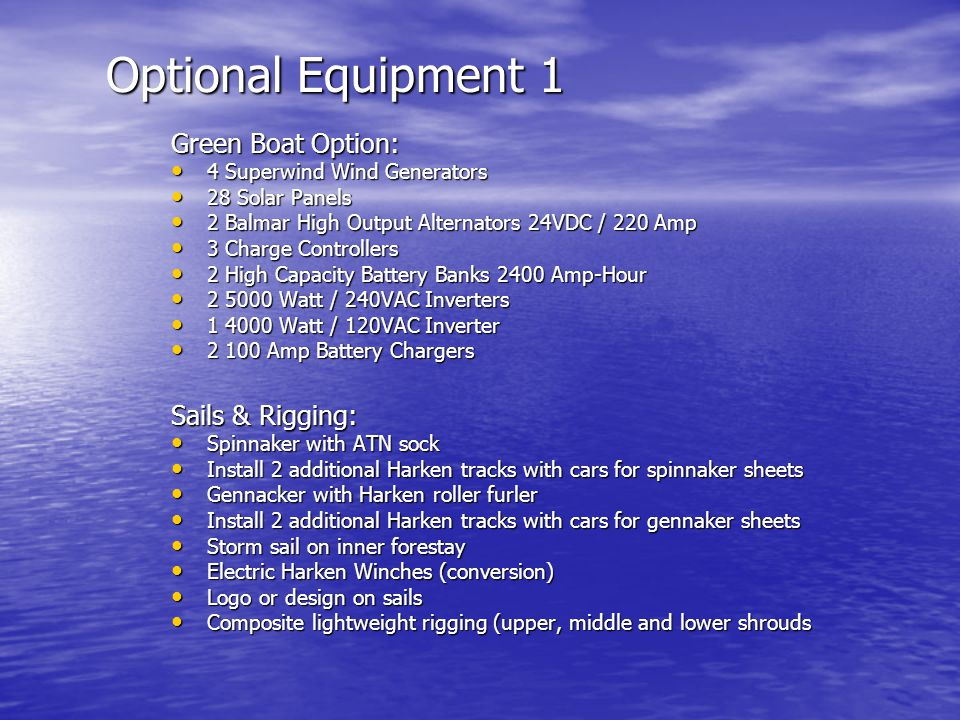 Optional Equipment 1 Green Boat Option: 4 Superwind Wind Generators 4 Superwind Wind Generators 28 Solar Panels 28 Solar Panels 2 Balmar High Output Alternators 24VDC / 220 Amp 2 Balmar High Output Alternators 24VDC / 220 Amp 3 Charge Controllers 3 Charge Controllers 2 High Capacity Battery Banks 2400 Amp-Hour 2 High Capacity Battery Banks 2400 Amp-Hour 2 5000 Watt / 240VAC Inverters 2 5000 Watt / 240VAC Inverters 1 4000 Watt / 120VAC Inverter 1 4000 Watt / 120VAC Inverter 2 100 Amp Battery Chargers 2 100 Amp Battery Chargers Sails & Rigging: Spinnaker with ATN sock Spinnaker with ATN sock Install 2 additional Harken tracks with cars for spinnaker sheets Install 2 additional Harken tracks with cars for spinnaker sheets Gennacker with Harken roller furler Gennacker with Harken roller furler Install 2 additional Harken tracks with cars for gennaker sheets Install 2 additional Harken tracks with cars for gennaker sheets Storm sail on inner forestay Storm sail on inner forestay Electric Harken Winches (conversion) Electric Harken Winches (conversion) Logo or design on sails Logo or design on sails Composite lightweight rigging (upper, middle and lower shrouds Composite lightweight rigging (upper, middle and lower shrouds