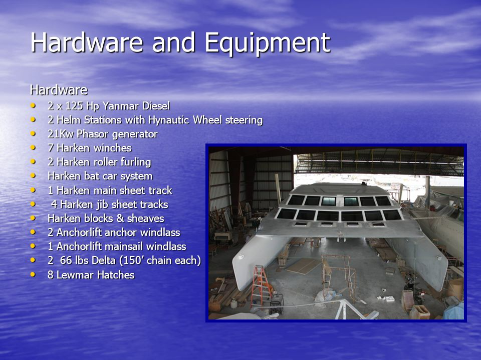 Hardware and Equipment Hardware 2 x 125 Hp Yanmar Diesel 2 x 125 Hp Yanmar Diesel 2 Helm Stations with Hynautic Wheel steering 2 Helm Stations with Hynautic Wheel steering 21Kw Phasor generator 21Kw Phasor generator 7 Harken winches 7 Harken winches 2 Harken roller furling 2 Harken roller furling Harken bat car system Harken bat car system 1 Harken main sheet track 1 Harken main sheet track 4 Harken jib sheet tracks 4 Harken jib sheet tracks Harken blocks & sheaves Harken blocks & sheaves 2 Anchorlift anchor windlass 2 Anchorlift anchor windlass 1 Anchorlift mainsail windlass 1 Anchorlift mainsail windlass 2 66 lbs Delta (150 chain each) 2 66 lbs Delta (150 chain each) 8 Lewmar Hatches 8 Lewmar Hatches