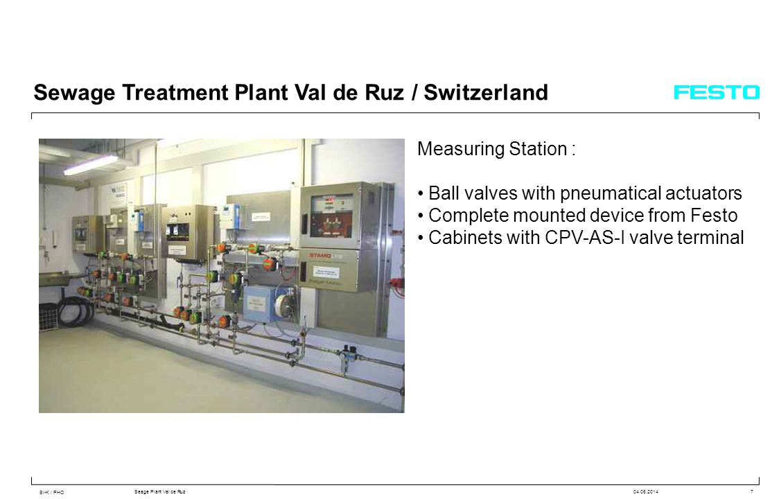 SI-K / PHO Seage Plant Val de Ruz04.06.20147 Sewage Treatment Plant Val de Ruz / Switzerland Measuring Station : Ball valves with pneumatical actuators Complete mounted device from Festo Cabinets with CPV-AS-I valve terminal