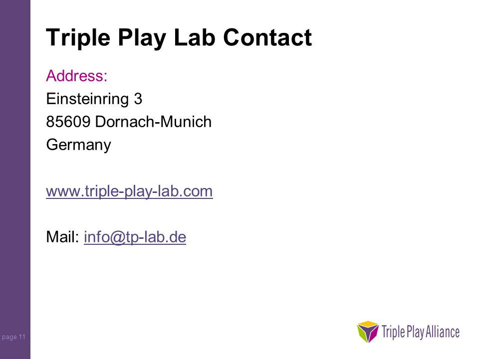 page 11 Triple Play Lab Contact Address: Einsteinring 3 85609 Dornach-Munich Germany www.triple-play-lab.com Mail: info@tp-lab.deinfo@tp-lab.de