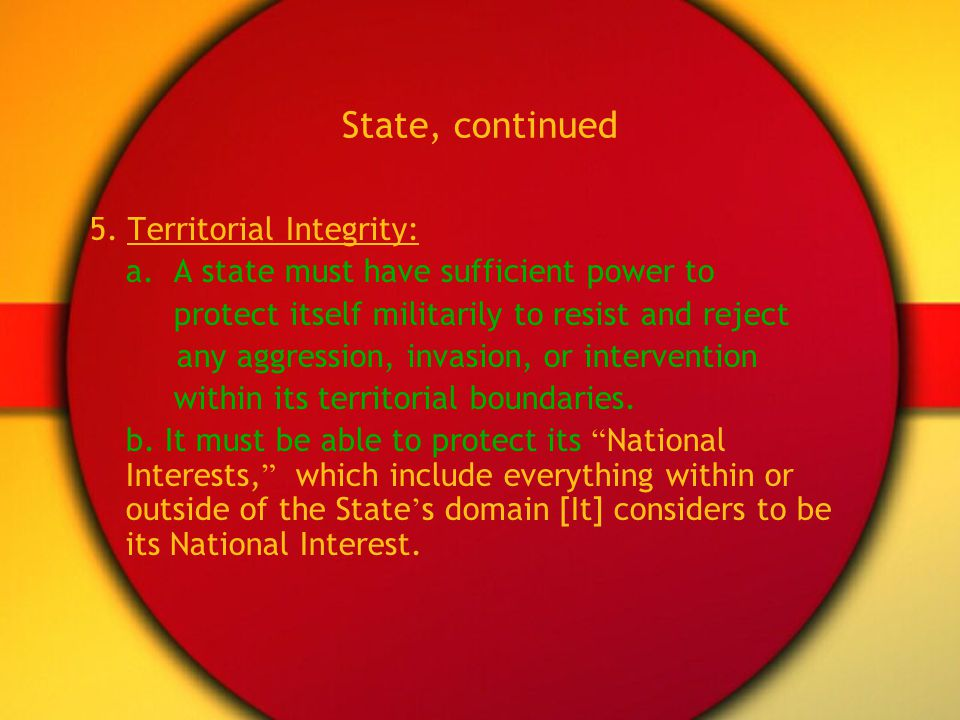 State, continued 5. Territorial Integrity: a. A state must have sufficient power to protect itself militarily to resist and reject any aggression, inv