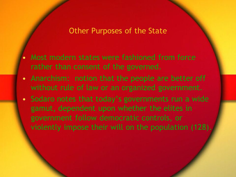 Other Purposes of the State Most modern states were fashioned from force rather than consent of the governed. Anarchism: notion that the people are be