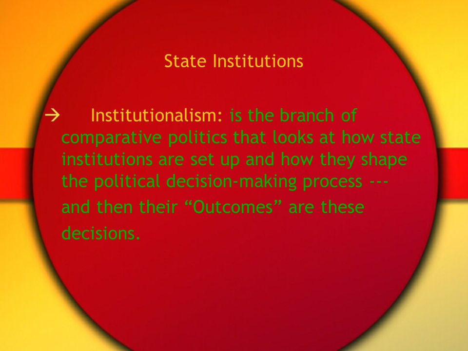 State Institutions Institutionalism: is the branch of comparative politics that looks at how state institutions are set up and how they shape the poli