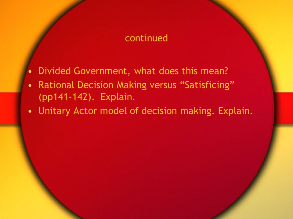 continued Divided Government, what does this mean? Rational Decision Making versus Satisficing (pp141-142). Explain. Unitary Actor model of decision m