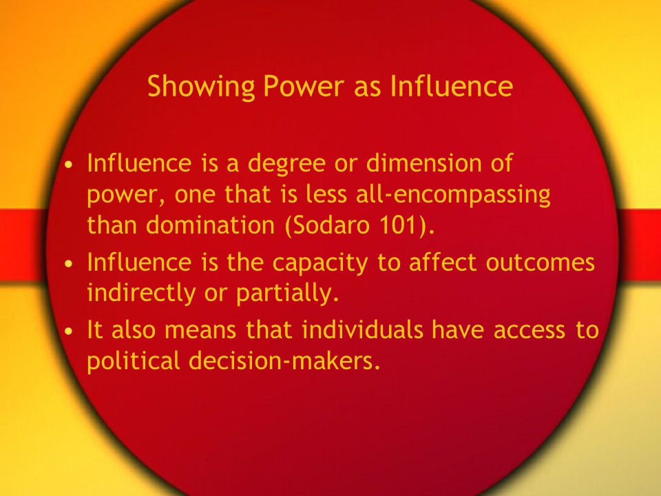 Showing Power as Influence Influence is a degree or dimension of power, one that is less all-encompassing than domination (Sodaro 101). Influence is t