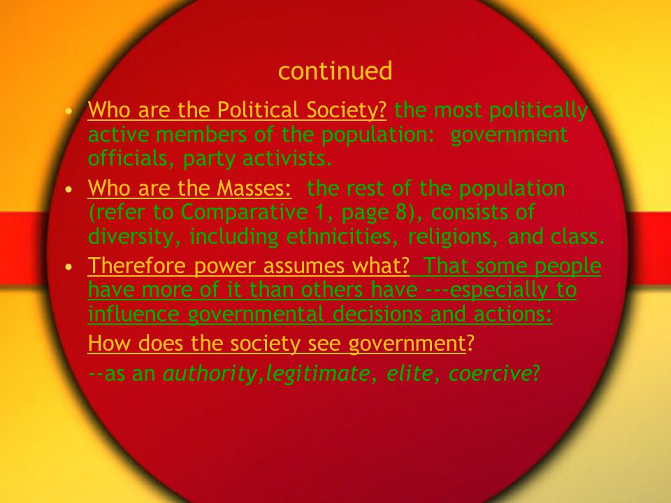 continued Who are the Political Society? the most politically active members of the population: government officials, party activists. Who are the Mas