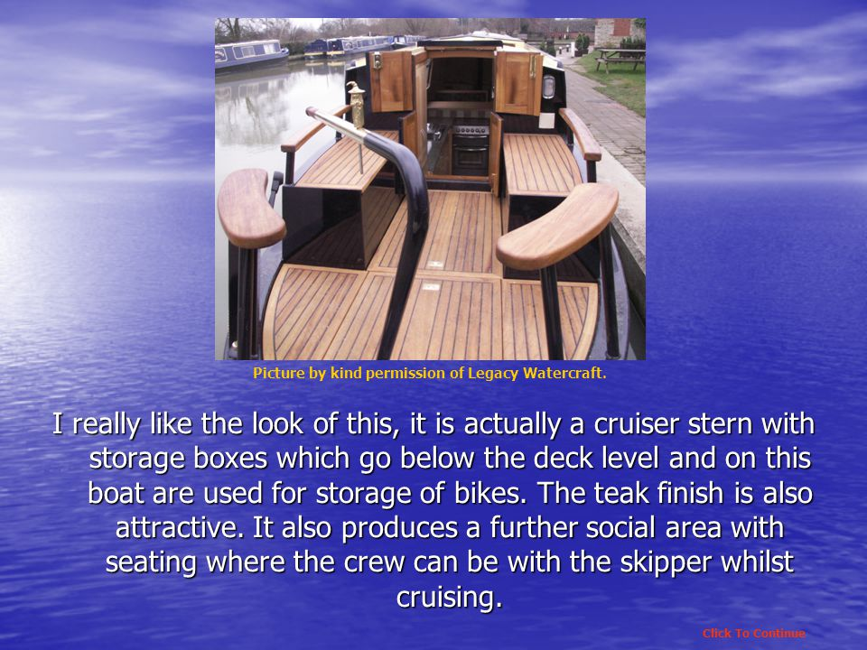 I really like the look of this, it is actually a cruiser stern with storage boxes which go below the deck level and on this boat are used for storage of bikes.