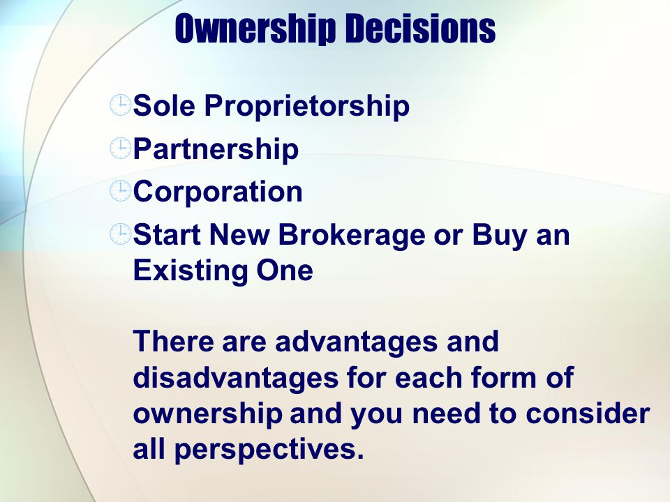 Ownership Decisions Sole Proprietorship Partnership Corporation Start New Brokerage or Buy an Existing One There are advantages and disadvantages for