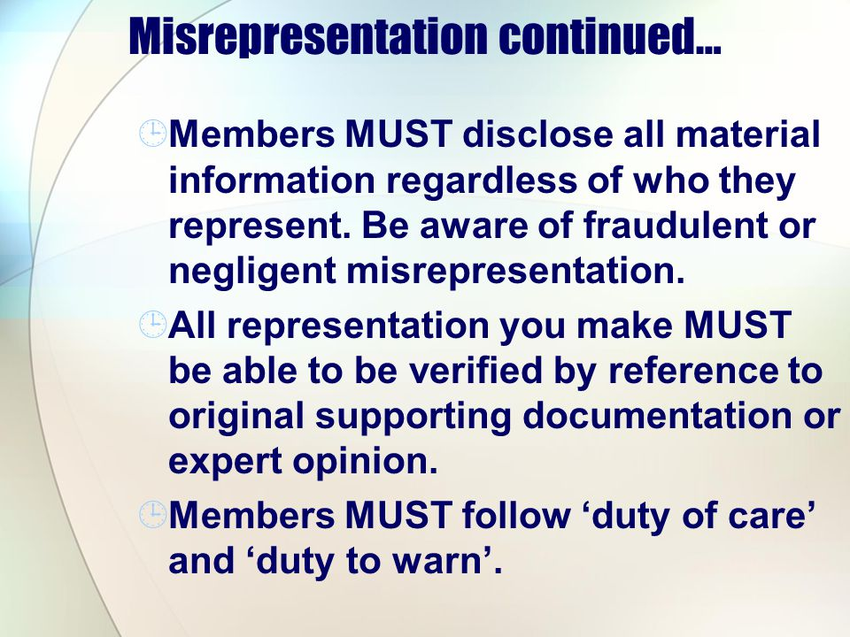 Misrepresentation continued… Members MUST disclose all material information regardless of who they represent. Be aware of fraudulent or negligent misr