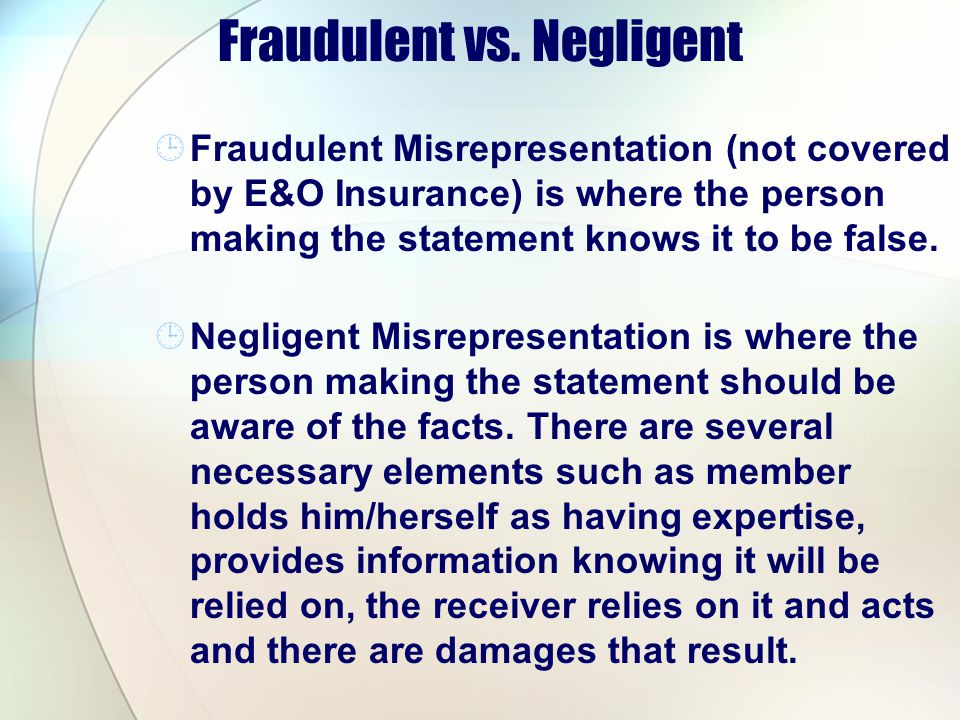 Fraudulent vs. Negligent Fraudulent Misrepresentation (not covered by E&O Insurance) is where the person making the statement knows it to be false. Ne