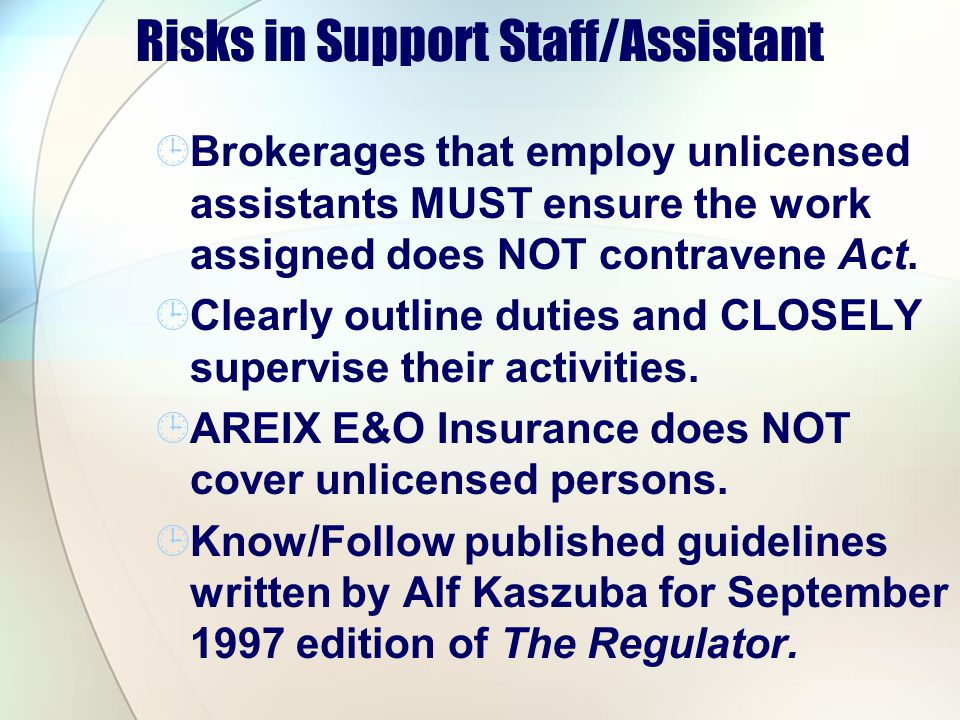 Risks in Support Staff/Assistant Brokerages that employ unlicensed assistants MUST ensure the work assigned does NOT contravene Act. Clearly outline d