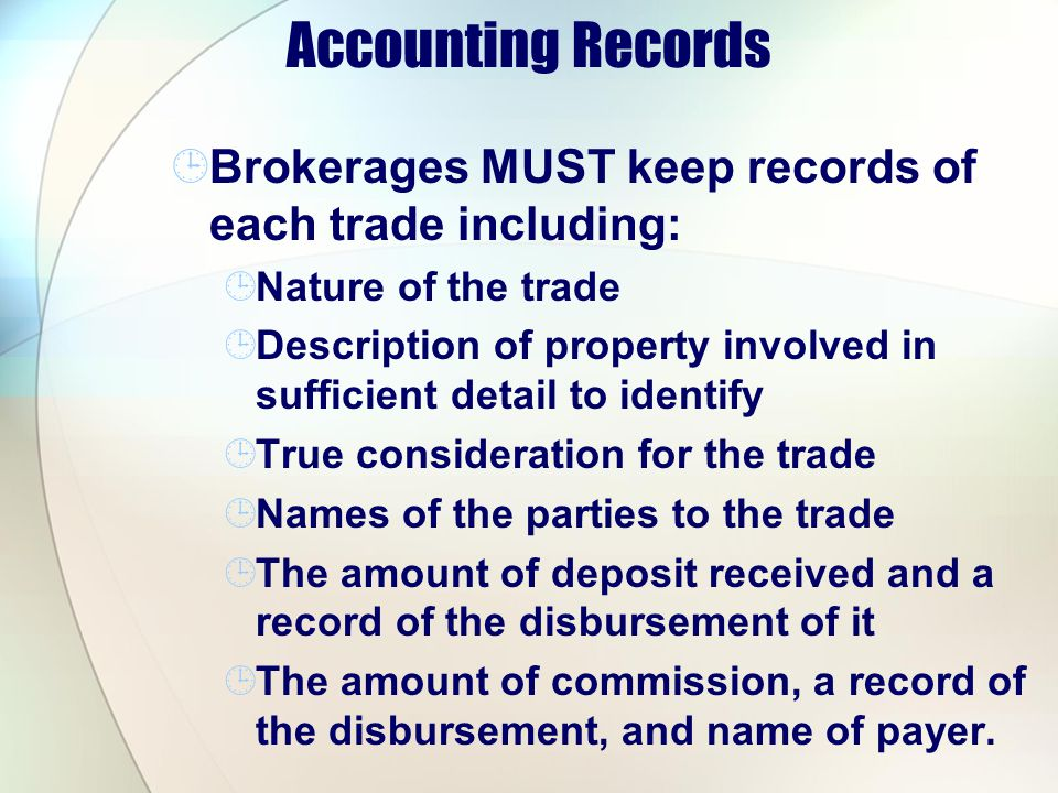 Accounting Records Brokerages MUST keep records of each trade including: Nature of the trade Description of property involved in sufficient detail to