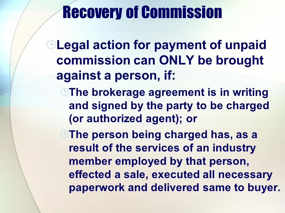 Recovery of Commission Legal action for payment of unpaid commission can ONLY be brought against a person, if: The brokerage agreement is in writing and signed by the party to be charged (or authorized agent); or The person being charged has, as a result of the services of an industry member employed by that person, effected a sale, executed all necessary paperwork and delivered same to buyer.