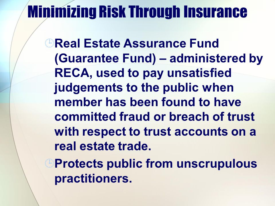 Minimizing Risk Through Insurance Real Estate Assurance Fund (Guarantee Fund) – administered by RECA, used to pay unsatisfied judgements to the public when member has been found to have committed fraud or breach of trust with respect to trust accounts on a real estate trade.