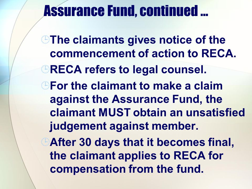 Assurance Fund, continued … The claimants gives notice of the commencement of action to RECA. RECA refers to legal counsel. For the claimant to make a