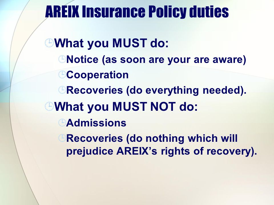 AREIX Insurance Policy duties What you MUST do: Notice (as soon are your are aware) Cooperation Recoveries (do everything needed). What you MUST NOT d
