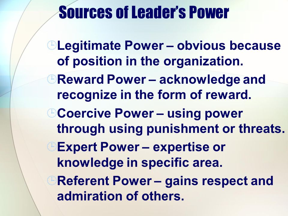 Sources of Leaders Power Legitimate Power – obvious because of position in the organization. Reward Power – acknowledge and recognize in the form of r