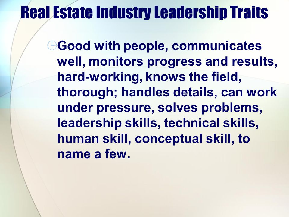 Real Estate Industry Leadership Traits Good with people, communicates well, monitors progress and results, hard-working, knows the field, thorough; handles details, can work under pressure, solves problems, leadership skills, technical skills, human skill, conceptual skill, to name a few.