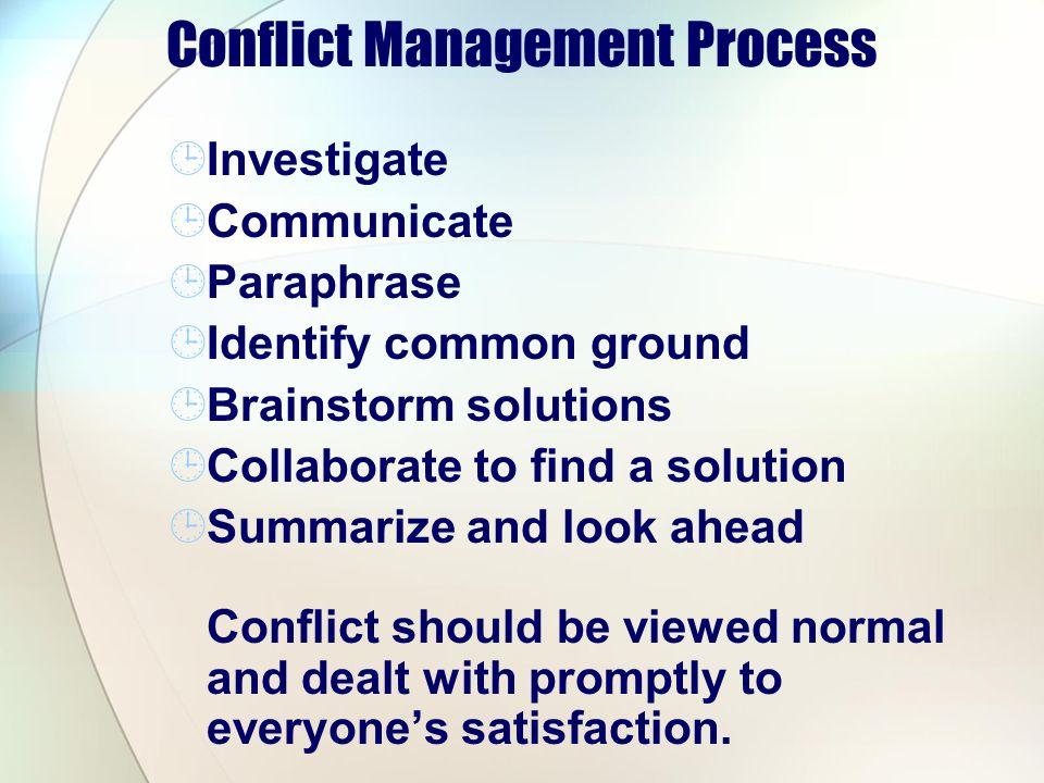 Conflict Management Process Investigate Communicate Paraphrase Identify common ground Brainstorm solutions Collaborate to find a solution Summarize and look ahead Conflict should be viewed normal and dealt with promptly to everyones satisfaction.