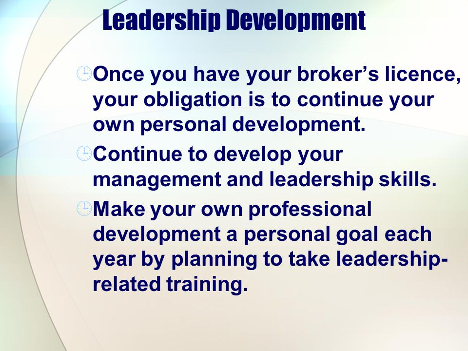 Leadership Development Once you have your brokers licence, your obligation is to continue your own personal development. Continue to develop your mana