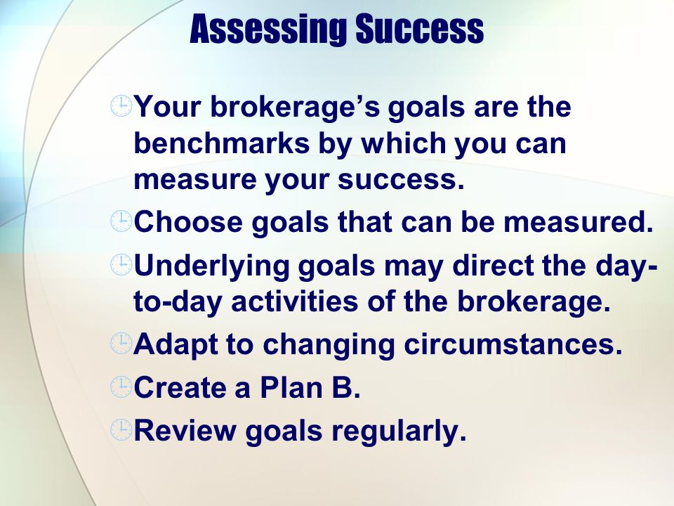 Assessing Success Your brokerages goals are the benchmarks by which you can measure your success. Choose goals that can be measured. Underlying goals