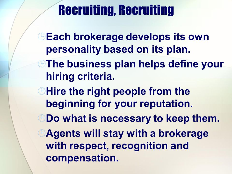 Recruiting, Recruiting Each brokerage develops its own personality based on its plan. The business plan helps define your hiring criteria. Hire the ri