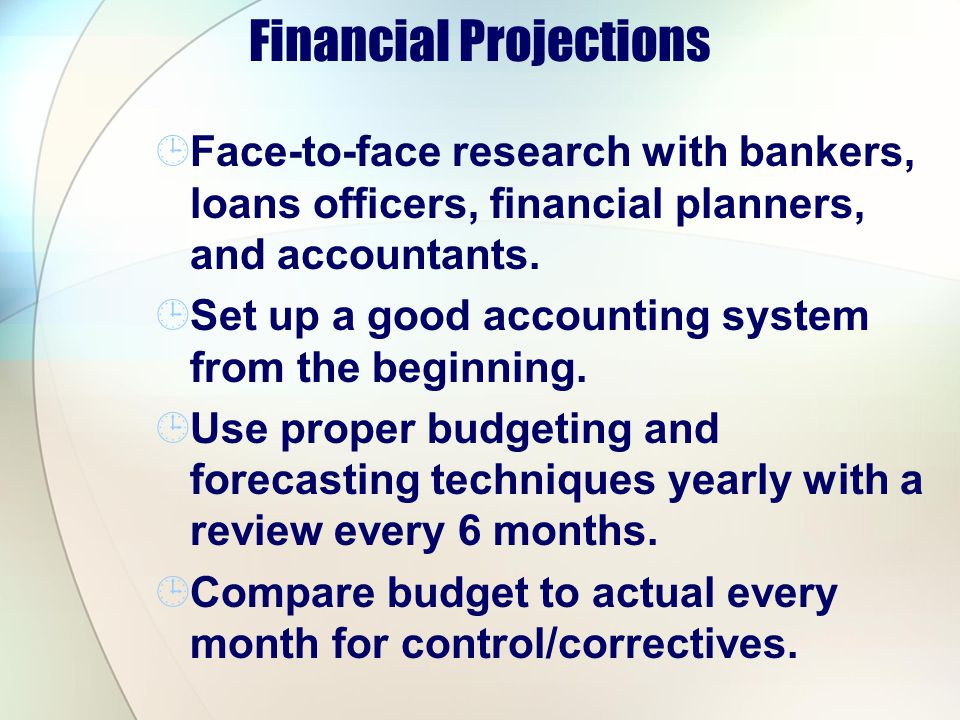 Financial Projections Face-to-face research with bankers, loans officers, financial planners, and accountants. Set up a good accounting system from th