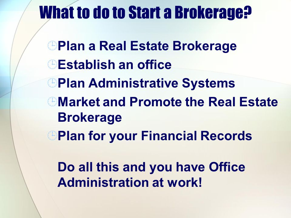 What to do to Start a Brokerage? Plan a Real Estate Brokerage Establish an office Plan Administrative Systems Market and Promote the Real Estate Broke