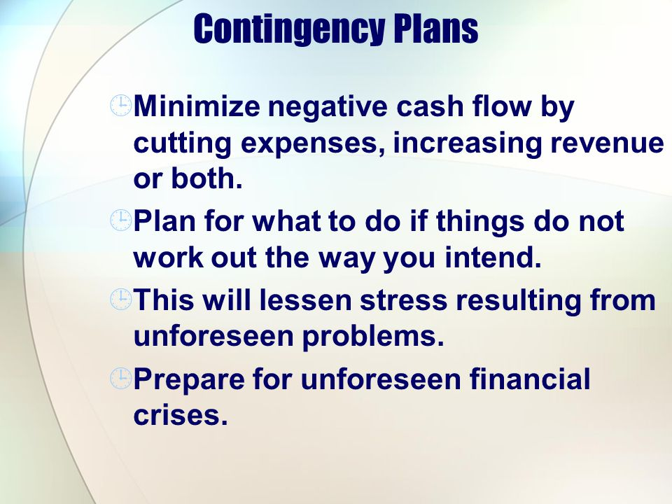 Contingency Plans Minimize negative cash flow by cutting expenses, increasing revenue or both. Plan for what to do if things do not work out the way y