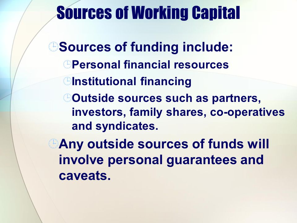 Sources of Working Capital Sources of funding include: Personal financial resources Institutional financing Outside sources such as partners, investor