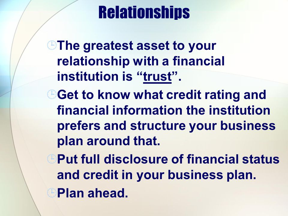 Relationships The greatest asset to your relationship with a financial institution is trust. Get to know what credit rating and financial information