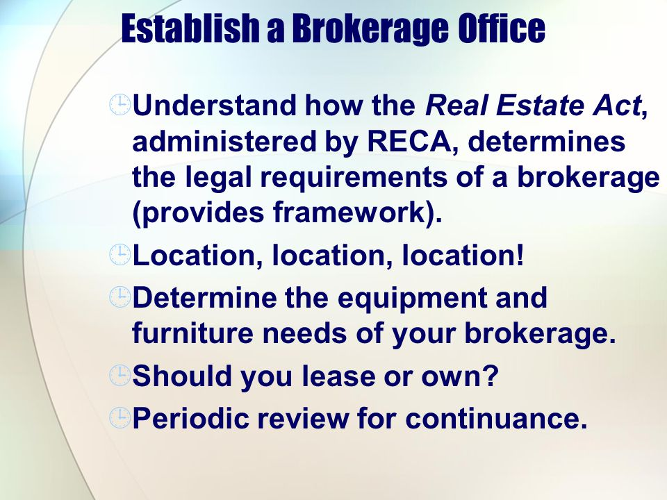 Establish a Brokerage Office Understand how the Real Estate Act, administered by RECA, determines the legal requirements of a brokerage (provides framework).