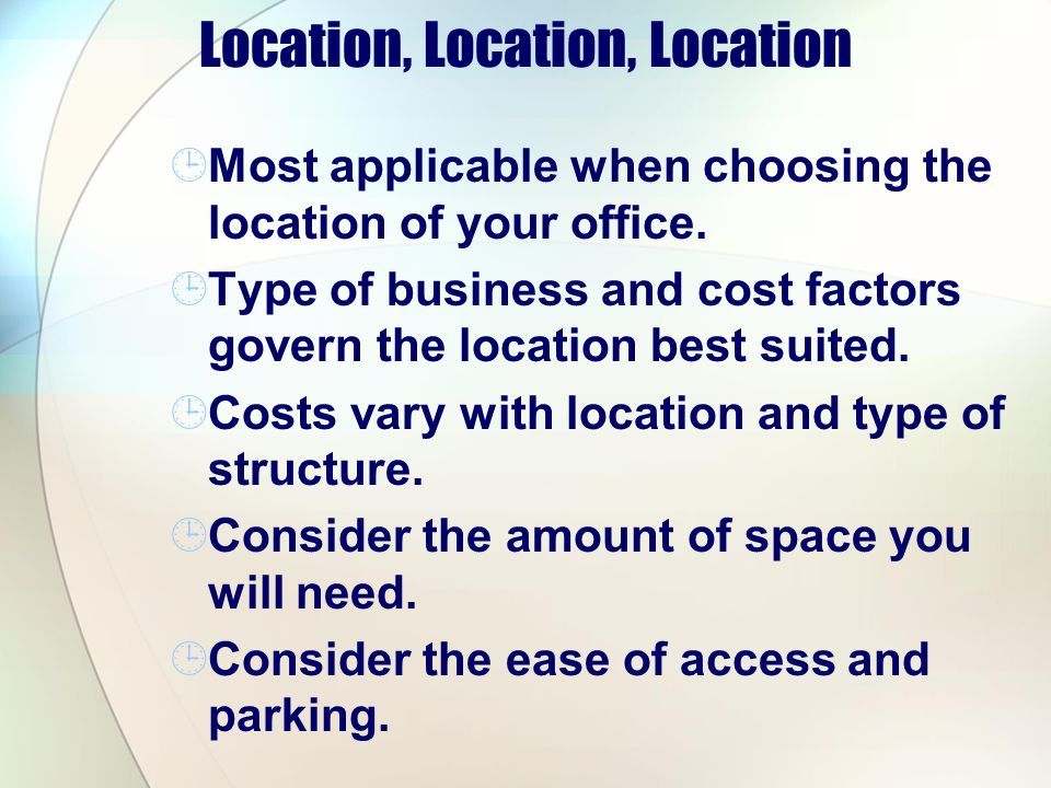Location, Location, Location Most applicable when choosing the location of your office. Type of business and cost factors govern the location best sui