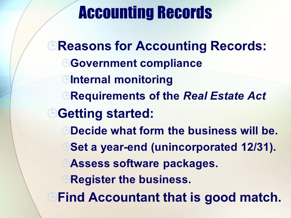 Accounting Records Reasons for Accounting Records: Government compliance Internal monitoring Requirements of the Real Estate Act Getting started: Decide what form the business will be.