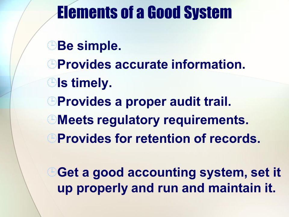 Elements of a Good System Be simple. Provides accurate information. Is timely. Provides a proper audit trail. Meets regulatory requirements. Provides