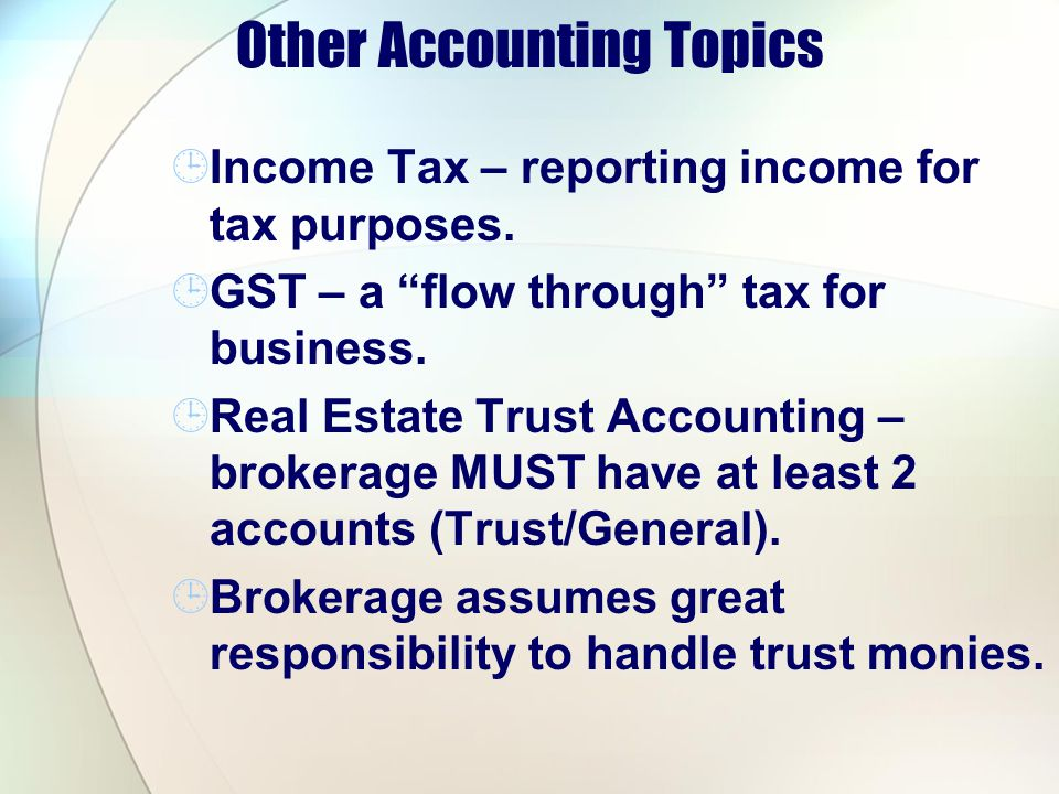 Other Accounting Topics Income Tax – reporting income for tax purposes. GST – a flow through tax for business. Real Estate Trust Accounting – brokerag