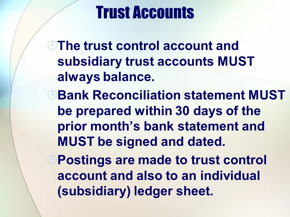 Trust Accounts The trust control account and subsidiary trust accounts MUST always balance. Bank Reconciliation statement MUST be prepared within 30 d