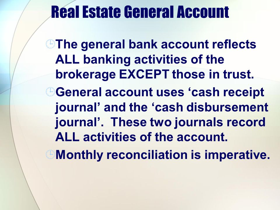 Real Estate General Account The general bank account reflects ALL banking activities of the brokerage EXCEPT those in trust. General account uses cash